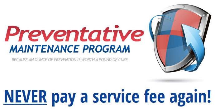 Sign up for our Preventative Maintenance Program and NEVER pay a service fee again!